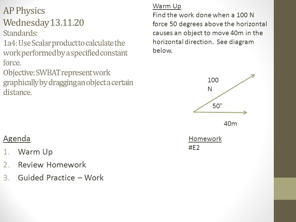 AP Physics Wednesday 13.11.20 Standards: 1a4: Use Scalar product to calculate the work performed by a specified constant force. Objective: SWBAT represent work graphically by dragging an object a certain distance.