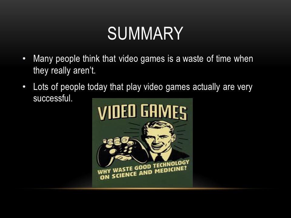 Summary Many people think that video games is a waste of time when they really aren't.