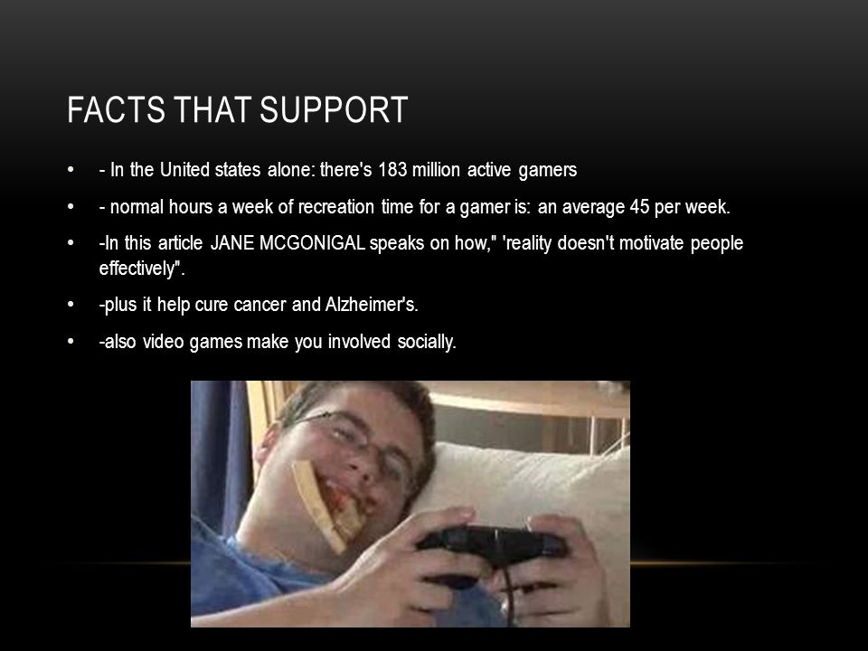 Facts that support - In the United states alone: there s 183 million active gamers.