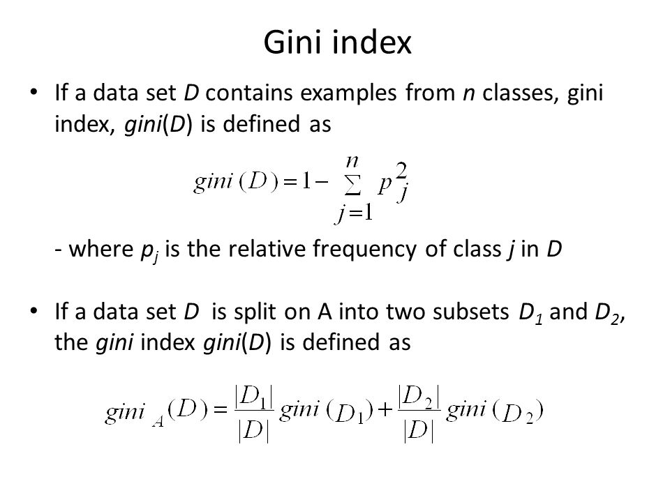 Gini index If a data set D contains examples from n classes, gini index, gini(D) is defined as. - where pj is the relative frequency of class j in D.
