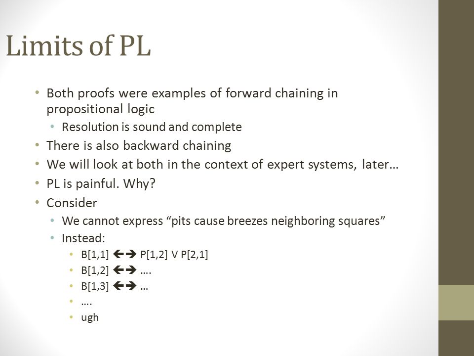 Limits of PL Both proofs were examples of forward chaining in propositional logic. Resolution is sound and complete.