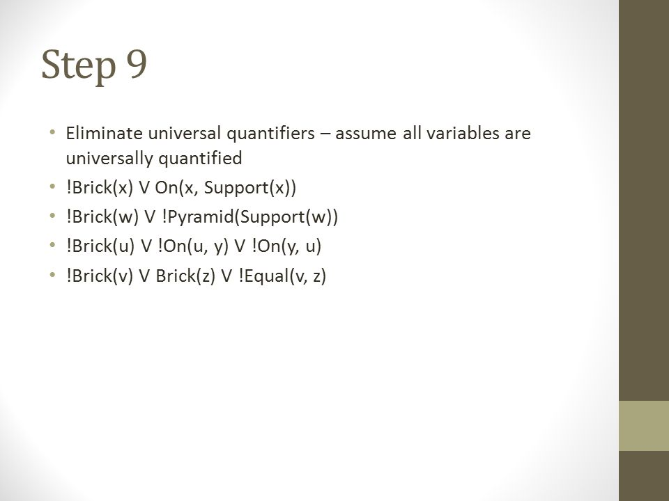 Step 9 Eliminate universal quantifiers – assume all variables are universally quantified. !Brick(x) V On(x, Support(x))