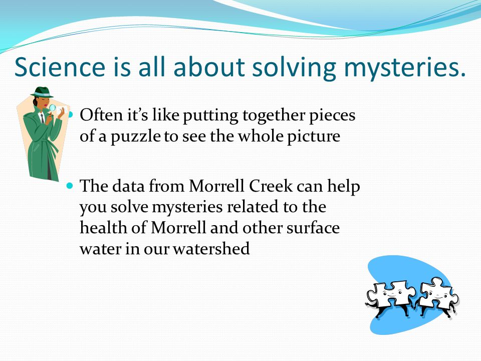 Science is all about solving mysteries.