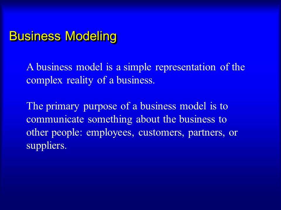 Business Modeling A business model is a simple representation of the complex reality of a business.