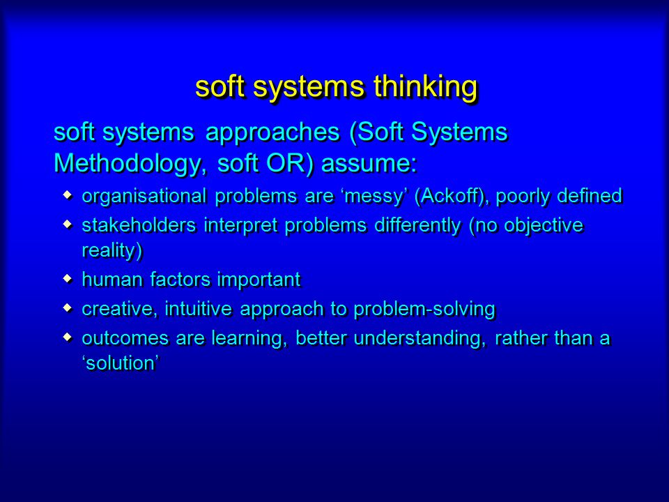 soft systems thinking soft systems approaches (Soft Systems Methodology, soft OR) assume: