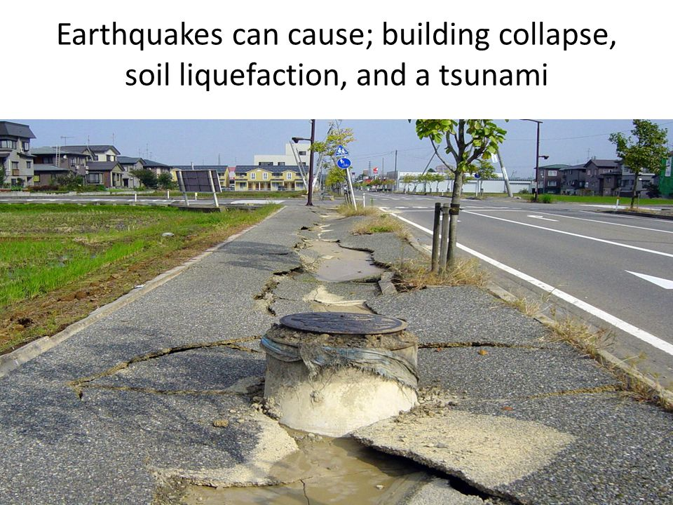 Earthquakes can cause; building collapse, soil liquefaction, and a tsunami