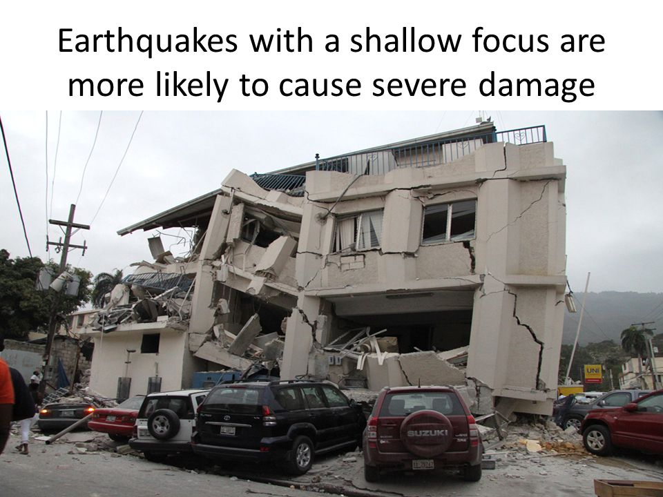 Earthquakes with a shallow focus are more likely to cause severe damage