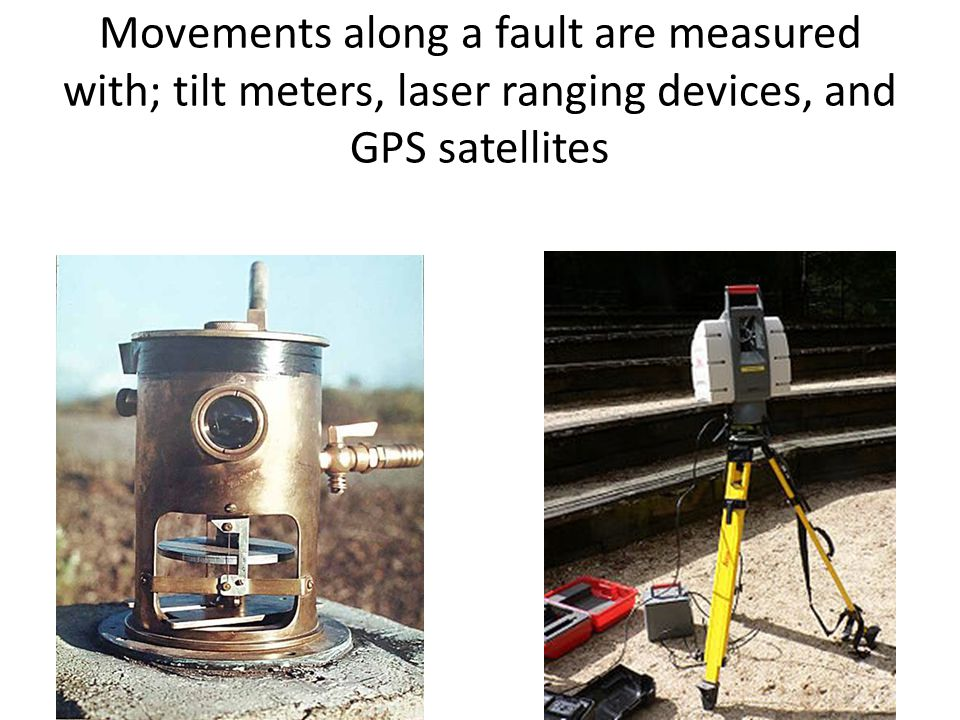 Movements along a fault are measured with; tilt meters, laser ranging devices, and GPS satellites