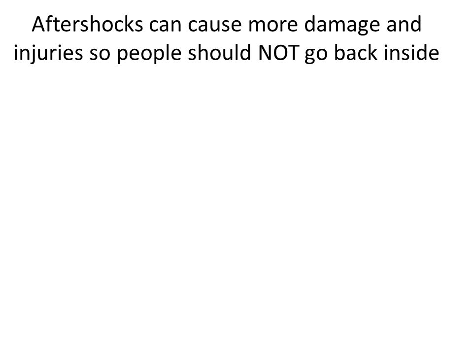 Aftershocks can cause more damage and injuries so people should NOT go back inside