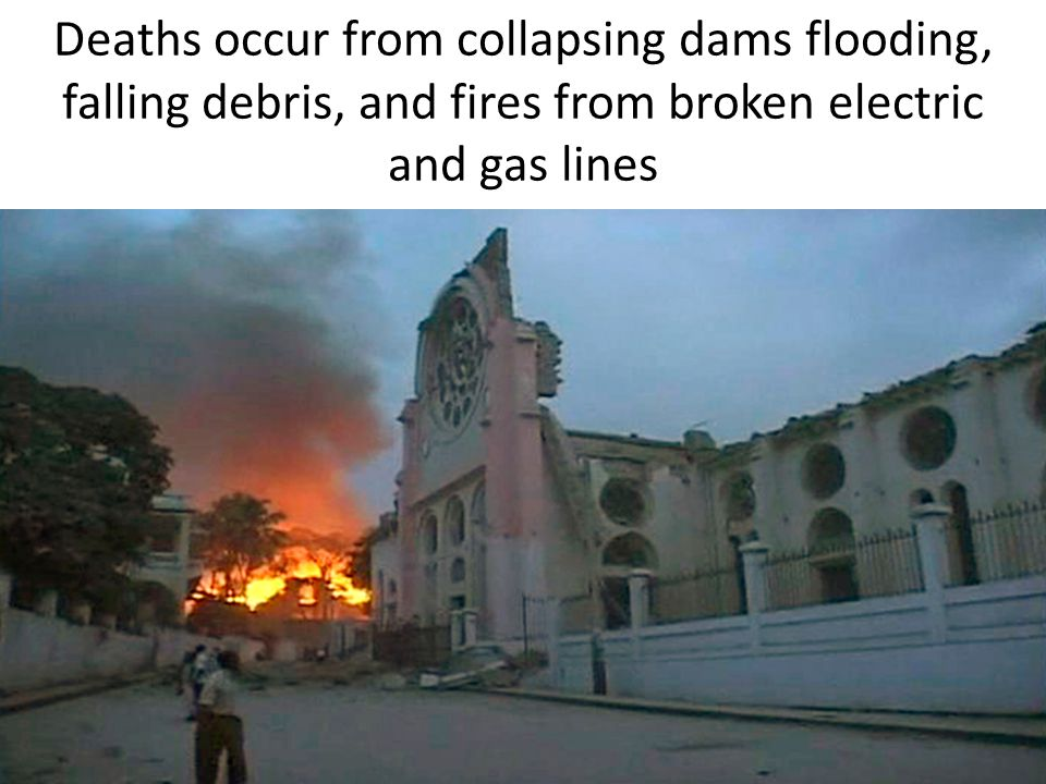 Deaths occur from collapsing dams flooding, falling debris, and fires from broken electric and gas lines