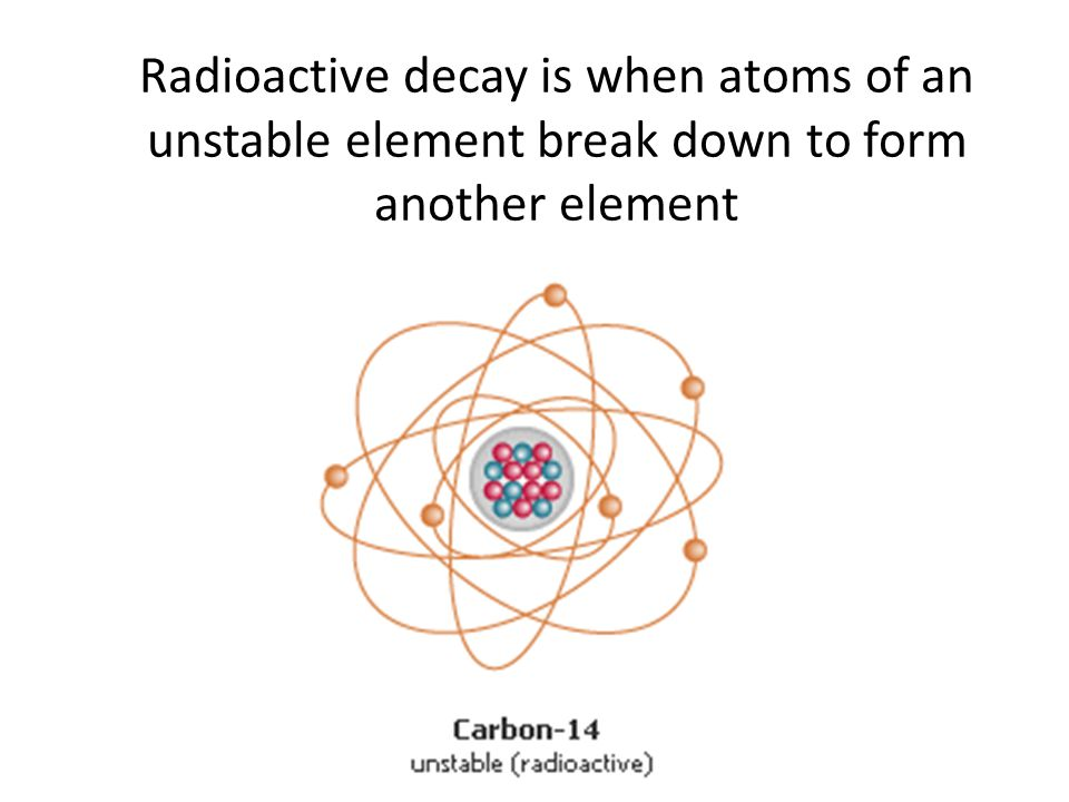 Radioactive decay is when atoms of an unstable element break down to form another element