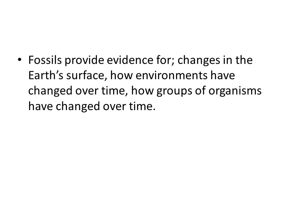 Fossils provide evidence for; changes in the Earth's surface, how environments have changed over time, how groups of organisms have changed over time.
