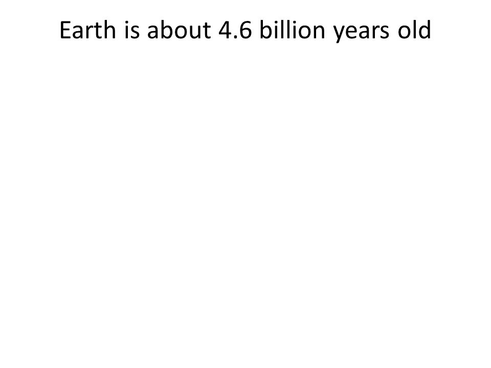 Earth is about 4.6 billion years old