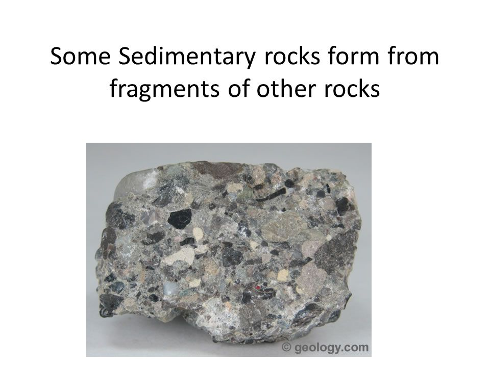 Some Sedimentary rocks form from fragments of other rocks