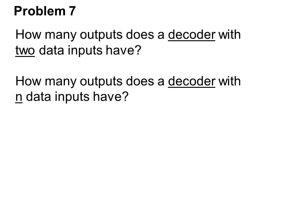 Problem 7 How many outputs does a decoder with two data inputs have n data inputs have