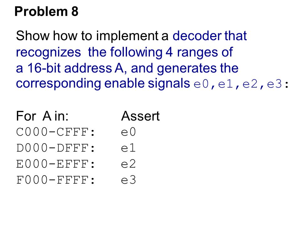 Problem 8 Show how to implement a decoder that. recognizes the following 4 ranges of. a 16-bit address A, and generates the.