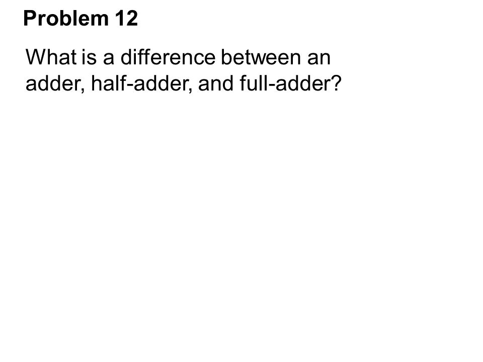Problem 12 What is a difference between an adder, half-adder, and full-adder