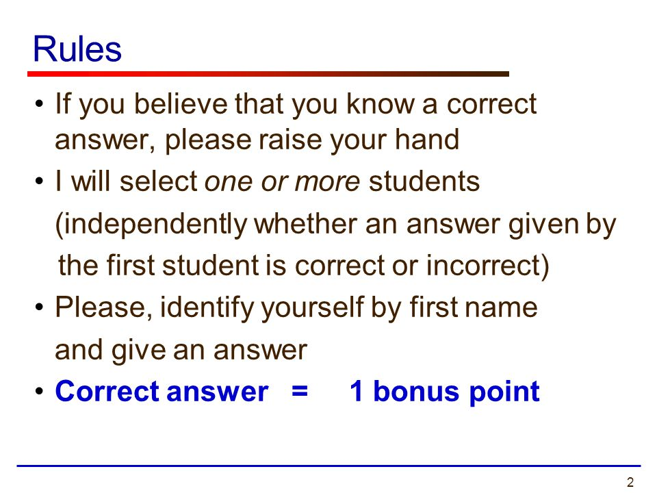 Rules If you believe that you know a correct answer, please raise your hand. I will select one or more students.