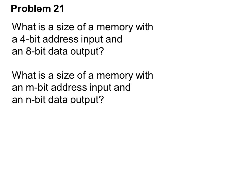 Problem 21 What is a size of a memory with. a 4-bit address input and. an 8-bit data output an m-bit address input and.
