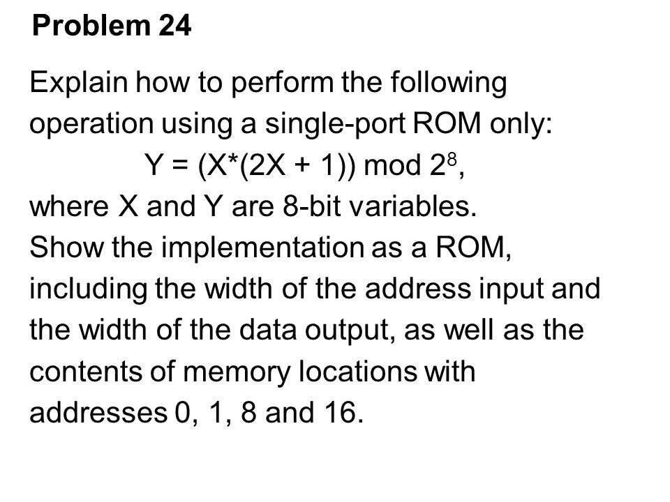 Problem 24 Explain how to perform the following. operation using a single-port ROM only: Y = (X*(2X + 1)) mod 28,