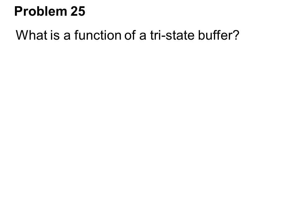 Problem 25 What is a function of a tri-state buffer