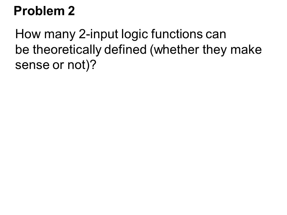 Problem 2 How many 2-input logic functions can. be theoretically defined (whether they make.