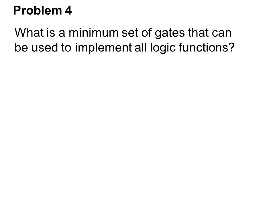 Problem 4 What is a minimum set of gates that can be used to implement all logic functions