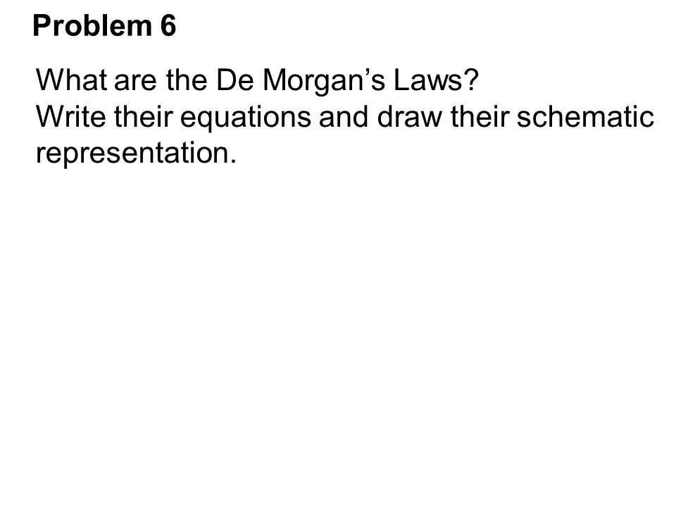 Problem 6 What are the De Morgan's Laws. Write their equations and draw their schematic.
