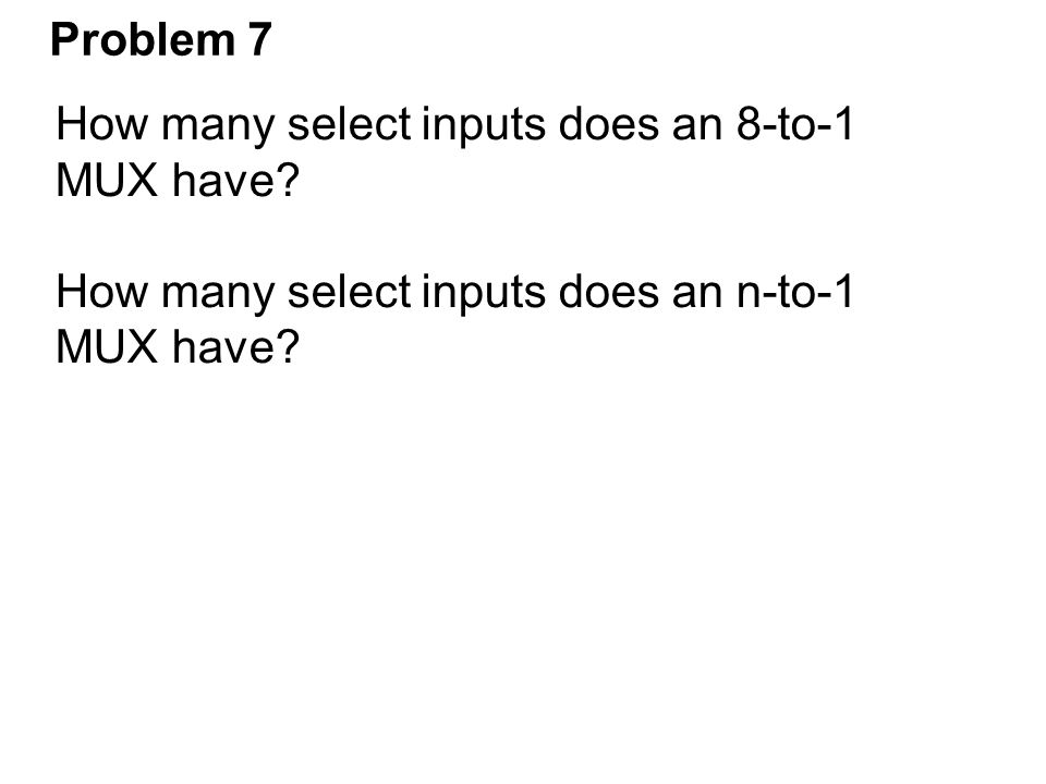 Problem 7 How many select inputs does an 8-to-1 MUX have How many select inputs does an n-to-1