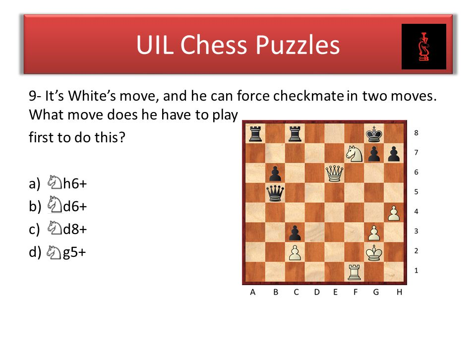 UIL Chess Puzzles 9- It's White's move, and he can force checkmate in two moves. What move does he have to play.