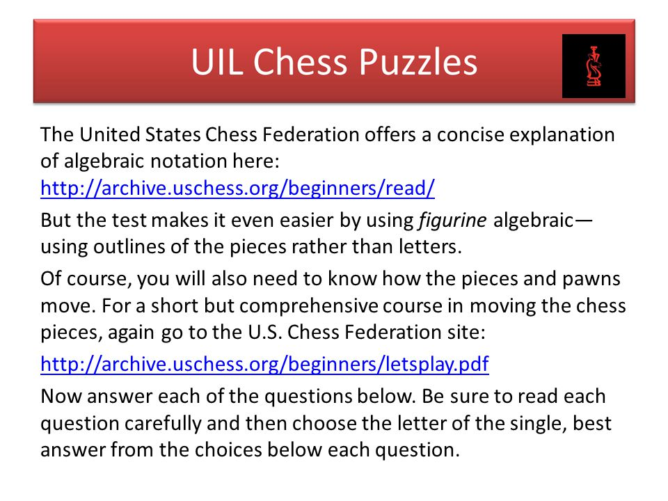 The United States Chess Federation offers a concise explanation of algebraic notation here: http://archive.uschess.org/beginners/read/ But the test makes it even easier by using figurine algebraic—using outlines of the pieces rather than letters.