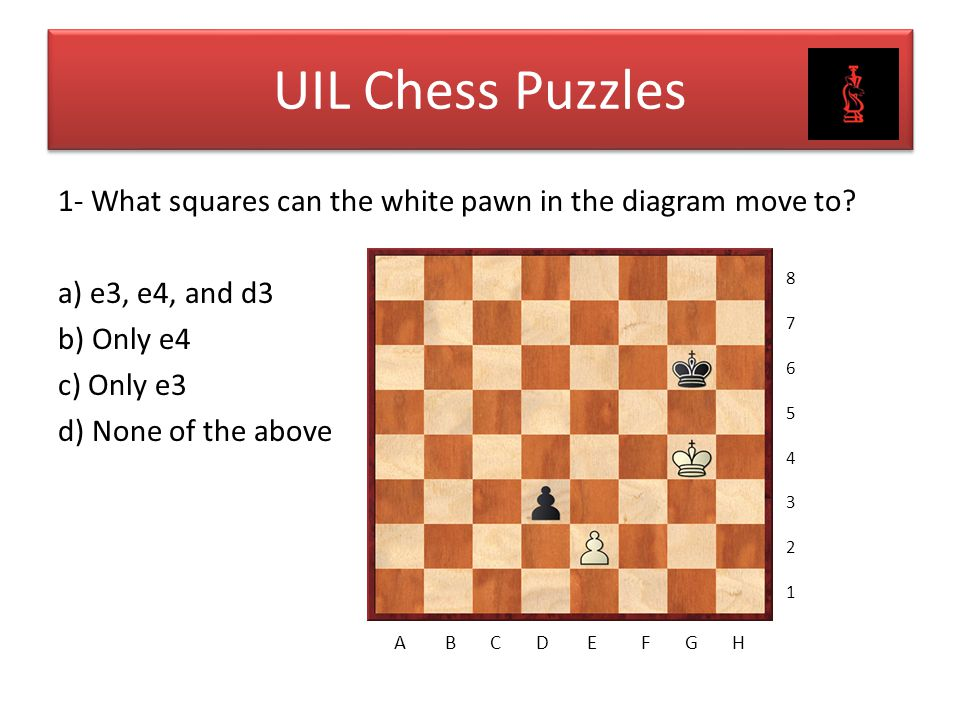 UIL Chess Puzzles 1- What squares can the white pawn in the diagram move to a) e3, e4, and d3 b) Only e4 c) Only e3 d) None of the above