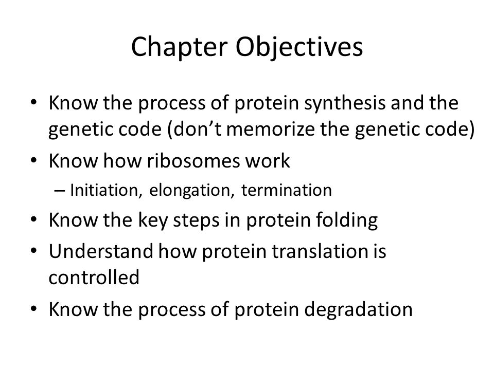 Chapter Objectives Know the process of protein synthesis and the genetic code (don't memorize the genetic code)