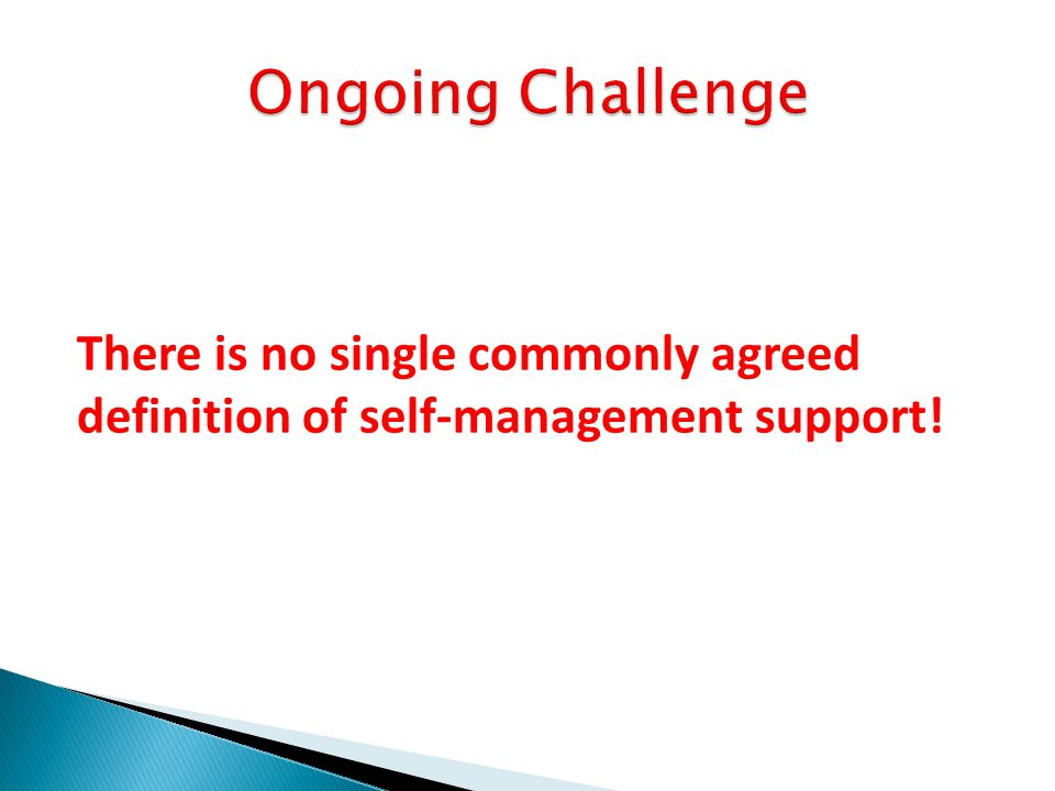 Ongoing Challenge There is no single commonly agreed definition of self-management support!