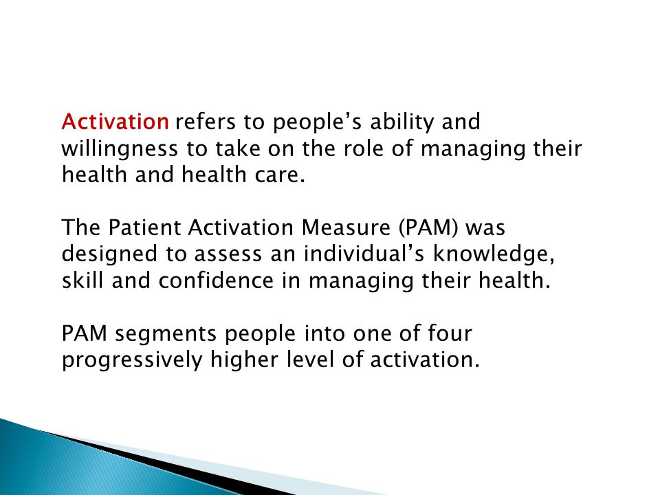 Activation refers to people's ability and willingness to take on the role of managing their health and health care.