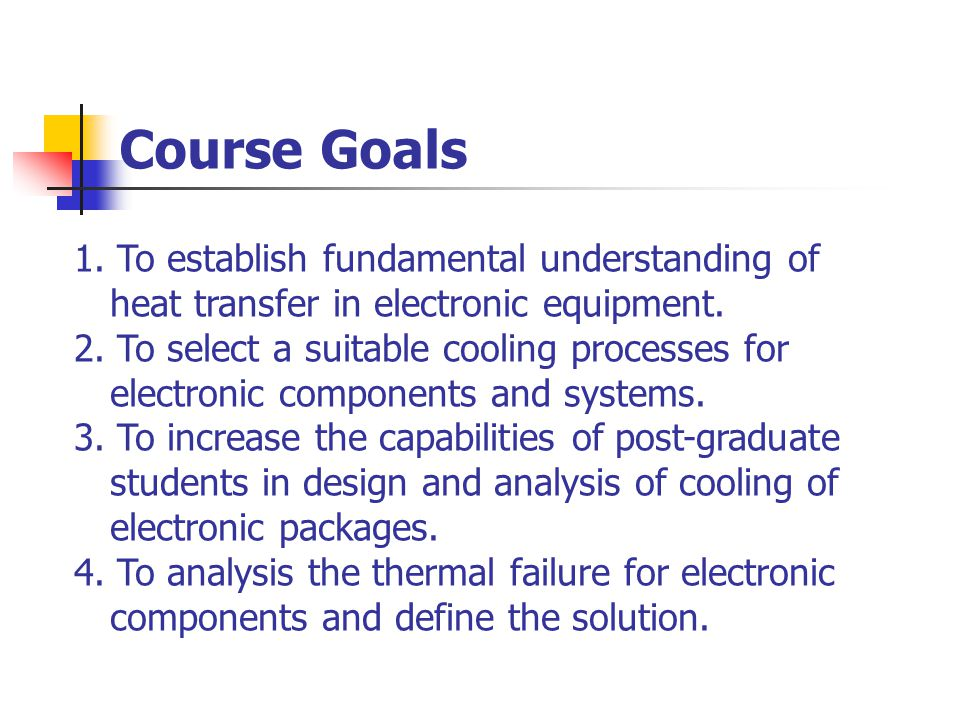 Course Goals 1. To establish fundamental understanding of heat transfer in electronic equipment.