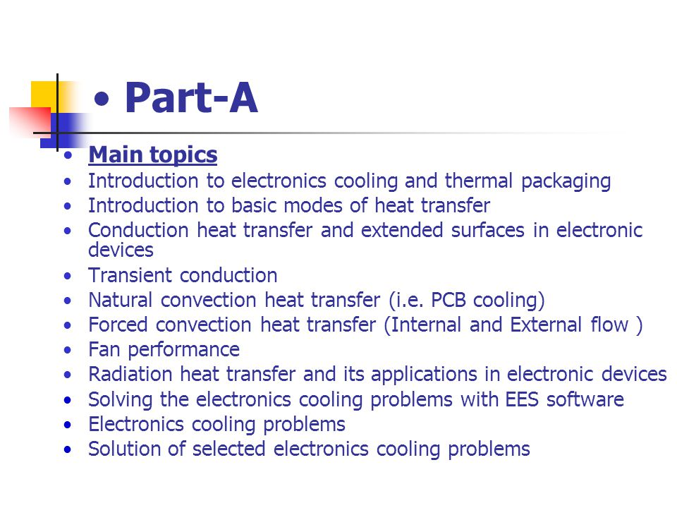 Part-A Main topics. Introduction to electronics cooling and thermal packaging. Introduction to basic modes of heat transfer.