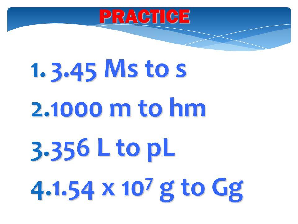 PRACTICE 3.45 Ms to s 1000 m to hm 356 L to pL 1.54 x 107 g to Gg