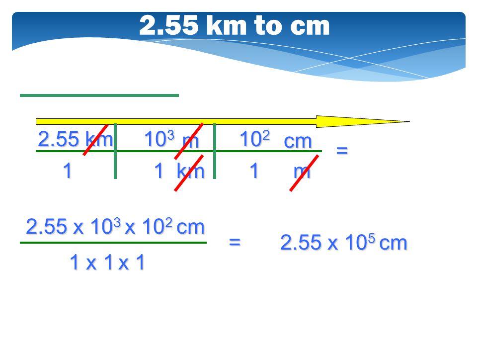 2.55 km to cm 2.55 km 103 m 102 cm = 1 1 km 1 m 2.55 x 103 x 102 cm =