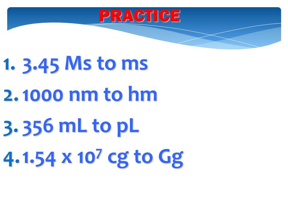 PRACTICE 3.45 Ms to ms 1000 nm to hm 356 mL to pL 1.54 x 107 cg to Gg