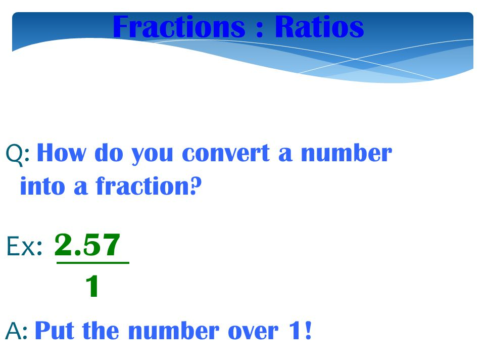 Fractions : Ratios Q: How do you convert a number into a fraction Ex: 2.57. A: Put the number over 1!