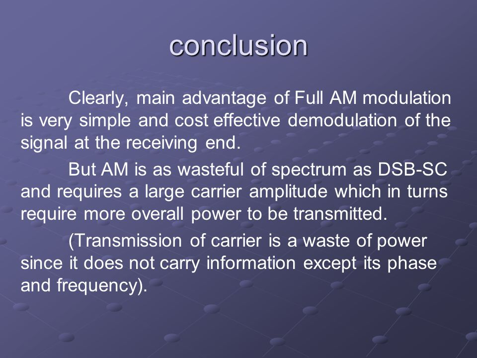 conclusion Clearly, main advantage of Full AM modulation is very simple and cost effective demodulation of the signal at the receiving end.