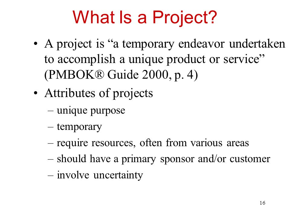 What Is a Project A project is a temporary endeavor undertaken to accomplish a unique product or service (PMBOK® Guide 2000, p. 4)