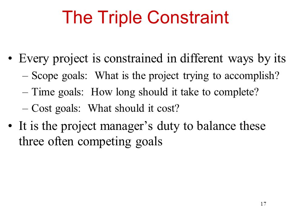 The Triple Constraint Every project is constrained in different ways by its. Scope goals: What is the project trying to accomplish