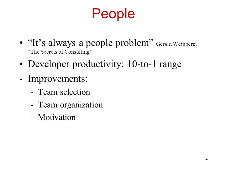 People It's always a people problem Gerald Weinberg, The Secrets of Consulting Developer productivity: 10-to-1 range.