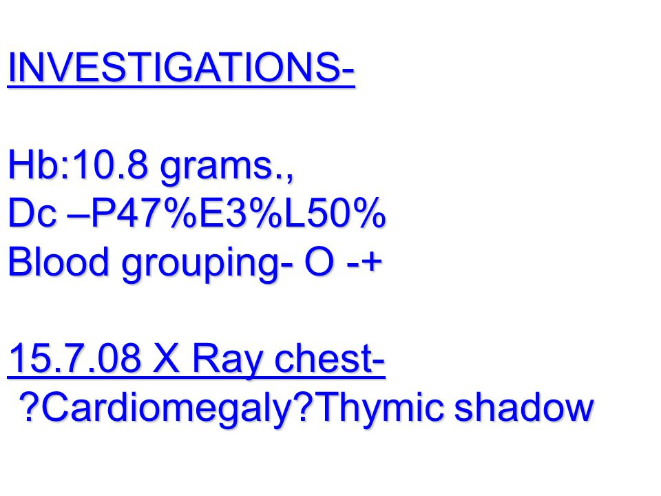 INVESTIGATIONS- Hb:10.8 grams., Dc –P47%E3%L50% Blood grouping- O -+ 15.7.08 X Ray chest- Cardiomegaly Thymic shadow.