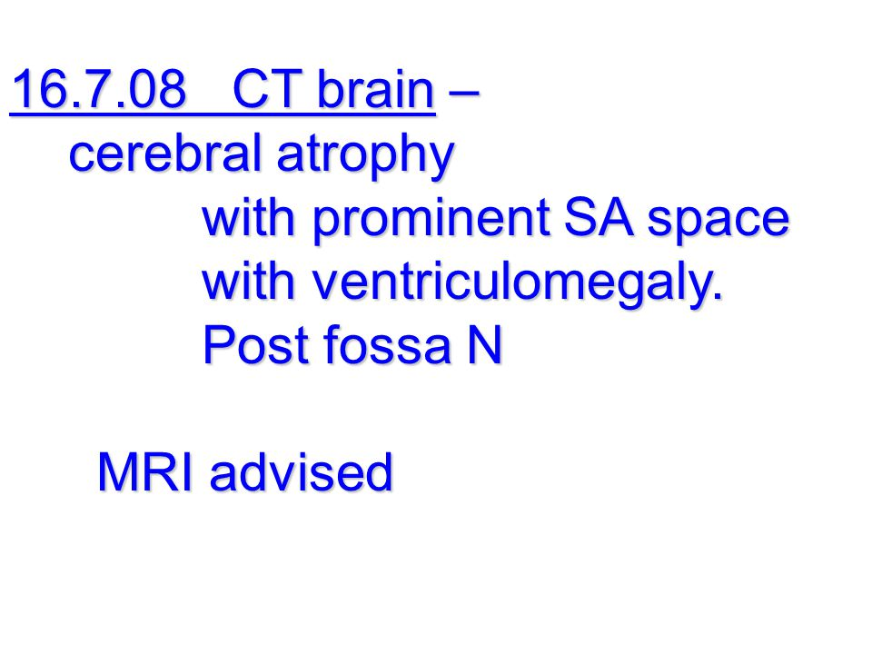 16.7.08 CT brain – cerebral atrophy. with prominent SA space. with ventriculomegaly. Post fossa N.