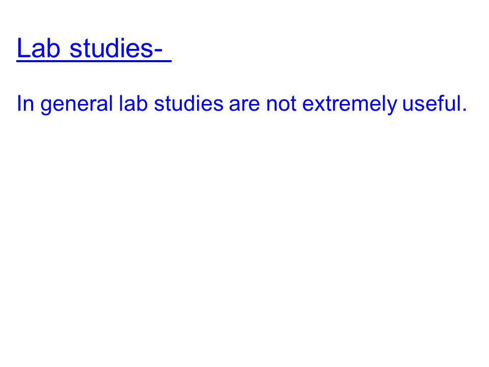 Lab studies- In general lab studies are not extremely useful.