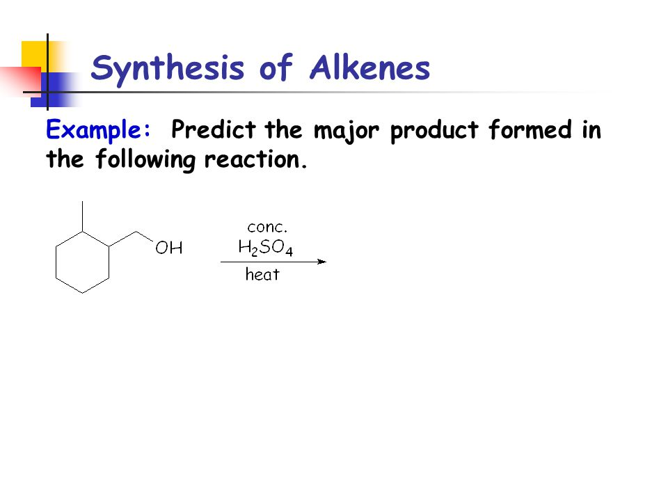 Synthesis of Alkenes Example: Predict the major product formed in the following reaction.