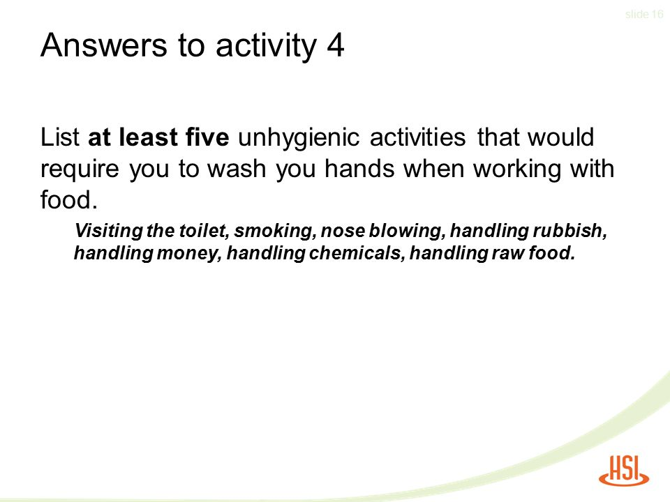 Answers to activity 4 List at least five unhygienic activities that would require you to wash you hands when working with food.